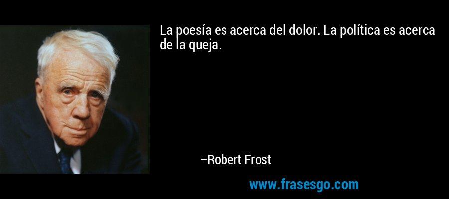 La poesía es acerca del dolor. La política es acerca de la queja. – Robert Frost