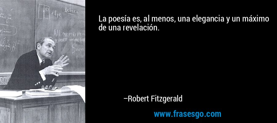 La poesía es, al menos, una elegancia y un máximo de una revelación. – Robert Fitzgerald