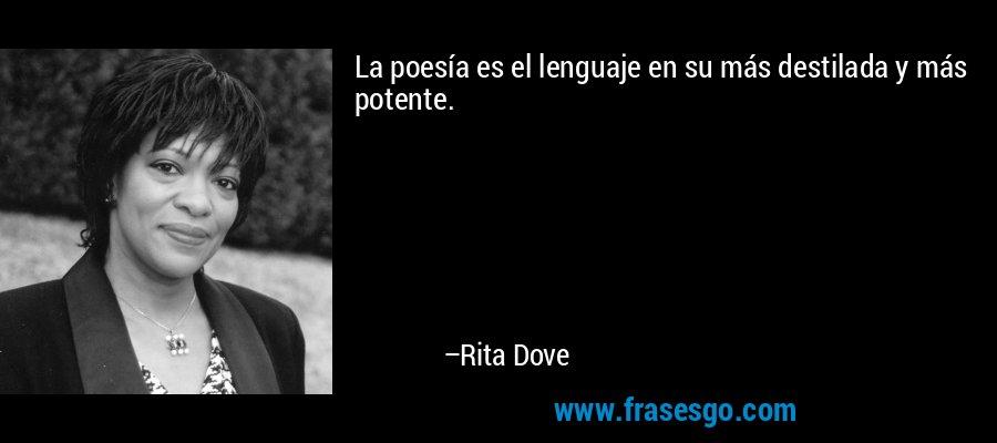 La poesía es el lenguaje en su más destilada y más potente. – Rita Dove