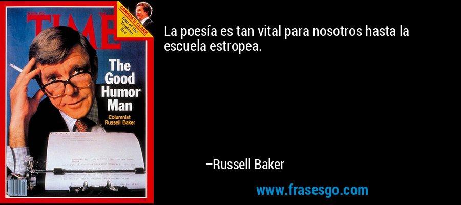 La poesía es tan vital para nosotros hasta la escuela estropea. – Russell Baker