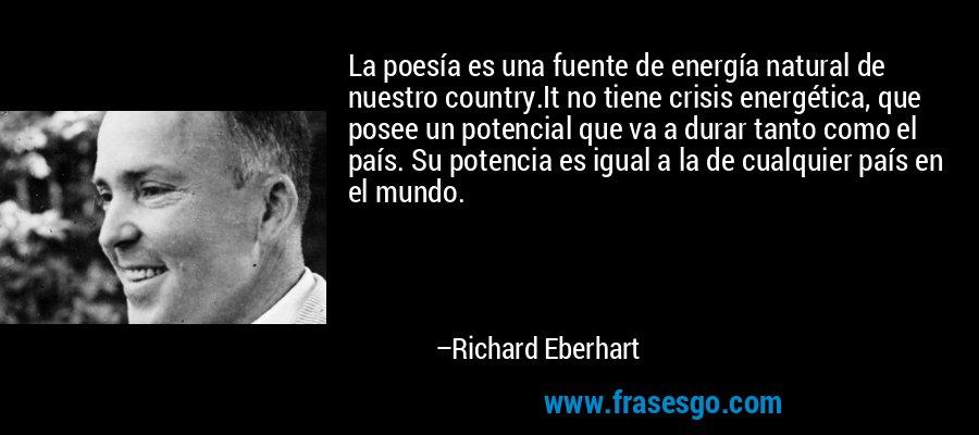 La poesía es una fuente de energía natural de nuestro country.It no tiene crisis energética, que posee un potencial que va a durar tanto como el país. Su potencia es igual a la de cualquier país en el mundo. – Richard Eberhart