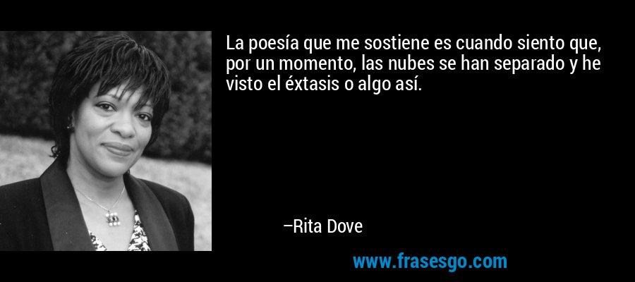 La poesía que me sostiene es cuando siento que, por un momento, las nubes se han separado y he visto el éxtasis o algo así. – Rita Dove