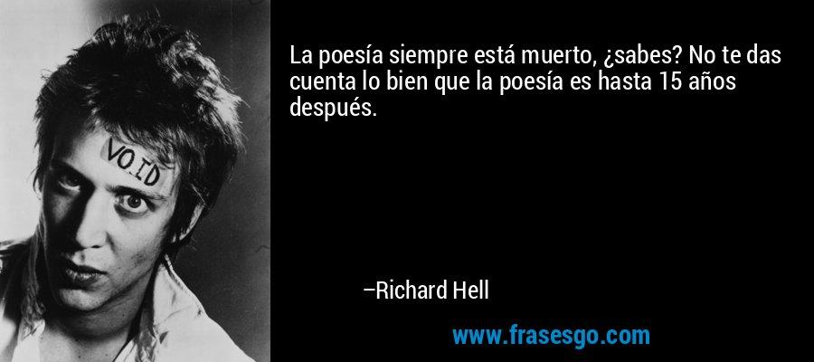 La poesía siempre está muerto, ¿sabes? No te das cuenta lo bien que la poesía es hasta 15 años después. – Richard Hell