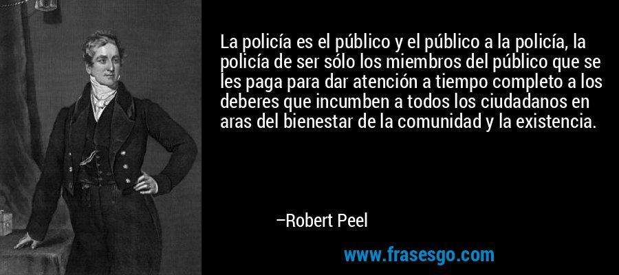 La policía es el público y el público a la policía, la policía de ser sólo los miembros del público que se les paga para dar atención a tiempo completo a los deberes que incumben a todos los ciudadanos en aras del bienestar de la comunidad y la existencia. – Robert Peel