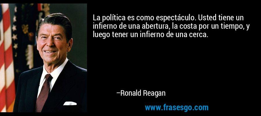 La política es como espectáculo. Usted tiene un infierno de una abertura, la costa por un tiempo, y luego tener un infierno de una cerca. – Ronald Reagan