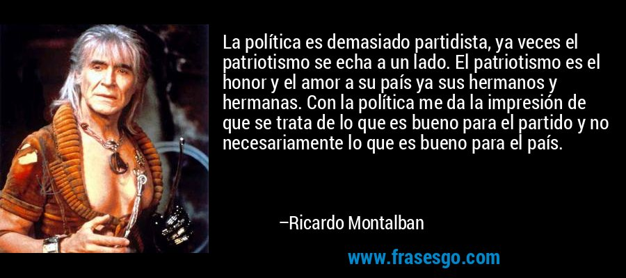 La política es demasiado partidista, ya veces el patriotismo se echa a un lado. El patriotismo es el honor y el amor a su país ya sus hermanos y hermanas. Con la política me da la impresión de que se trata de lo que es bueno para el partido y no necesariamente lo que es bueno para el país. – Ricardo Montalban