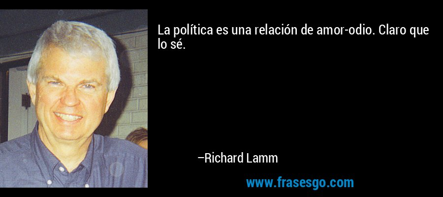La política es una relación de amor-odio. Claro que lo sé. – Richard Lamm
