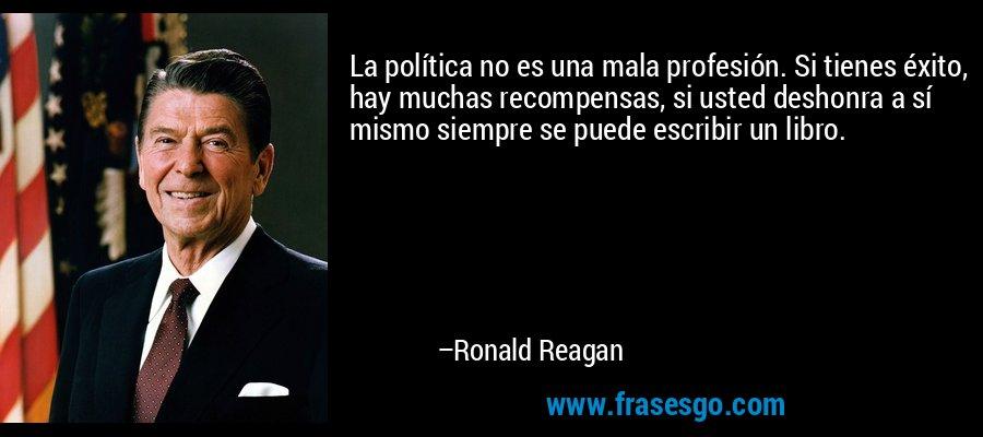 La política no es una mala profesión. Si tienes éxito, hay muchas recompensas, si usted deshonra a sí mismo siempre se puede escribir un libro. – Ronald Reagan