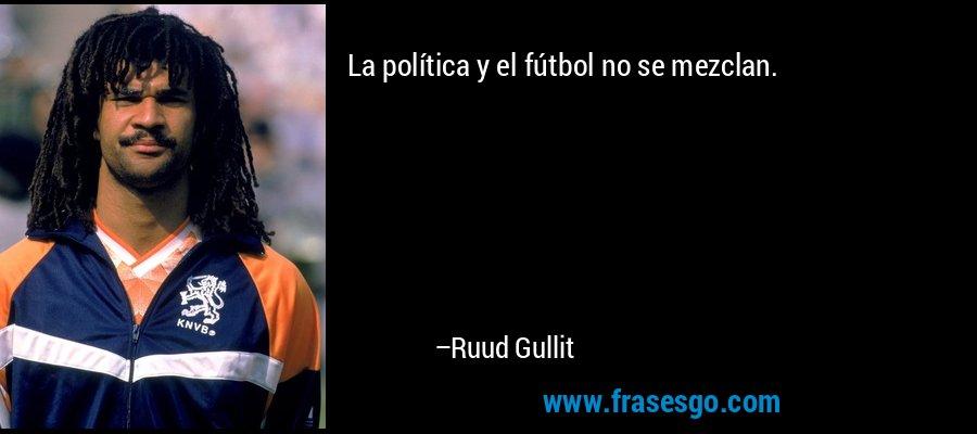 La política y el fútbol no se mezclan. – Ruud Gullit