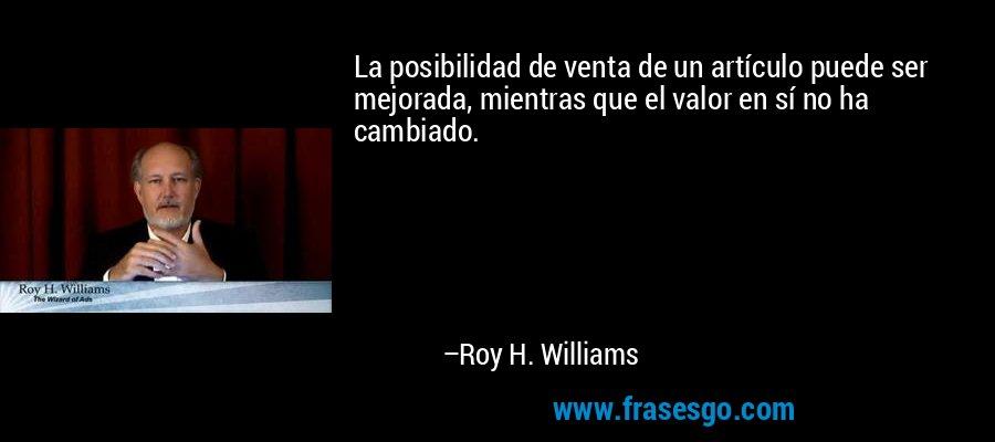 La posibilidad de venta de un artículo puede ser mejorada, mientras que el valor en sí no ha cambiado. – Roy H. Williams