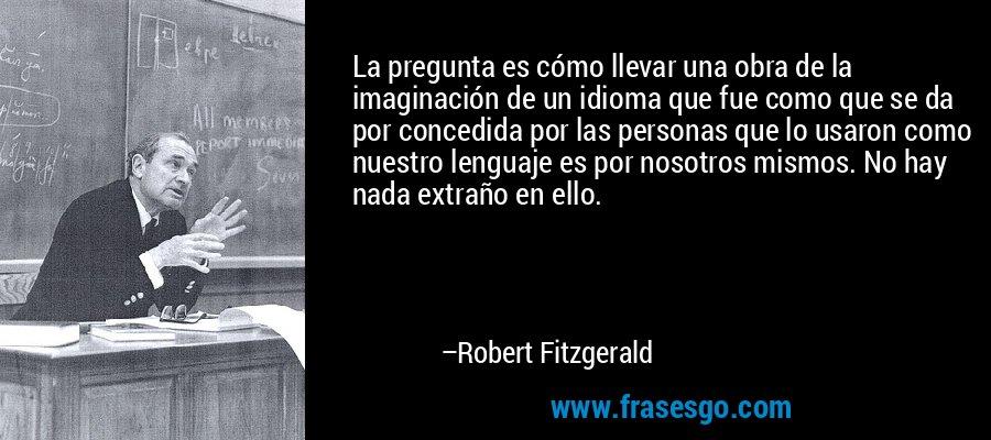 La pregunta es cómo llevar una obra de la imaginación de un idioma que fue como que se da por concedida por las personas que lo usaron como nuestro lenguaje es por nosotros mismos. No hay nada extraño en ello. – Robert Fitzgerald