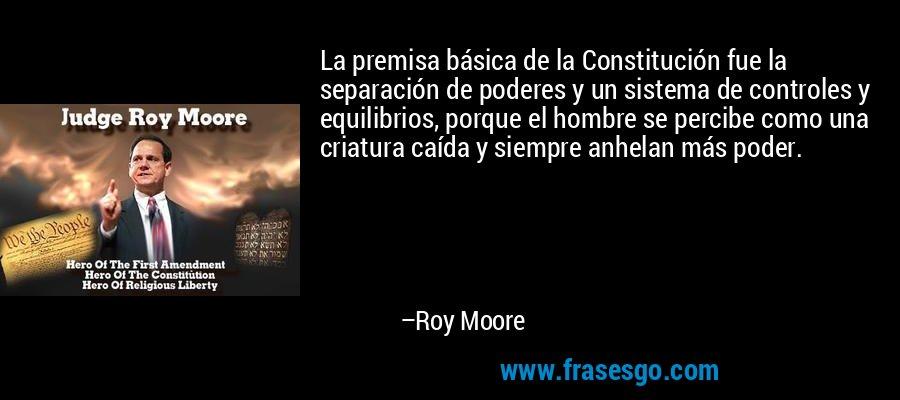 La premisa básica de la Constitución fue la separación de poderes y un sistema de controles y equilibrios, porque el hombre se percibe como una criatura caída y siempre anhelan más poder. – Roy Moore