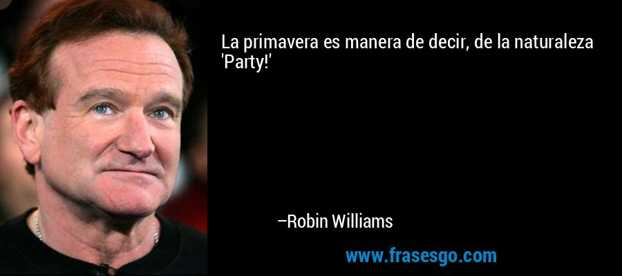 La primavera es manera de decir, de la naturaleza 'Party!' – Robin Williams