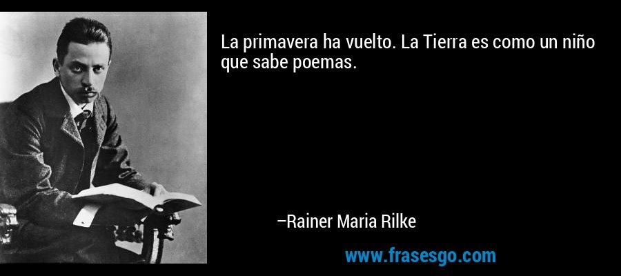 La primavera ha vuelto. La Tierra es como un niño que sabe poemas. – Rainer Maria Rilke
