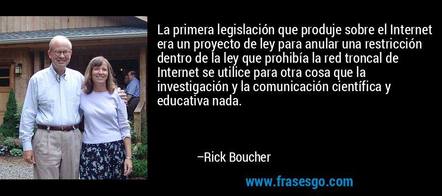 La primera legislación que produje sobre el Internet era un proyecto de ley para anular una restricción dentro de la ley que prohibía la red troncal de Internet se utilice para otra cosa que la investigación y la comunicación científica y educativa nada. – Rick Boucher