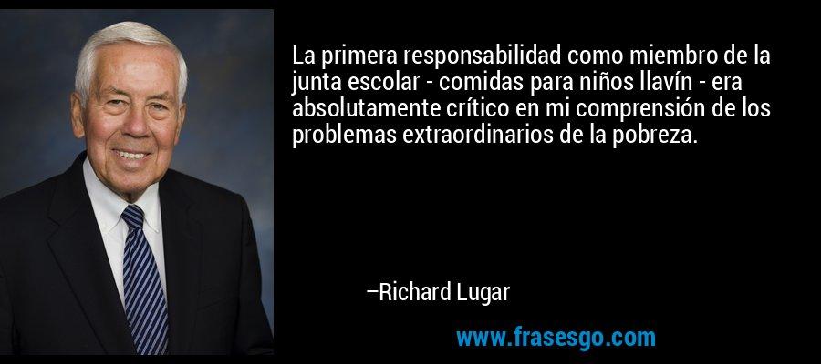 La primera responsabilidad como miembro de la junta escolar - comidas para niños llavín - era absolutamente crítico en mi comprensión de los problemas extraordinarios de la pobreza. – Richard Lugar