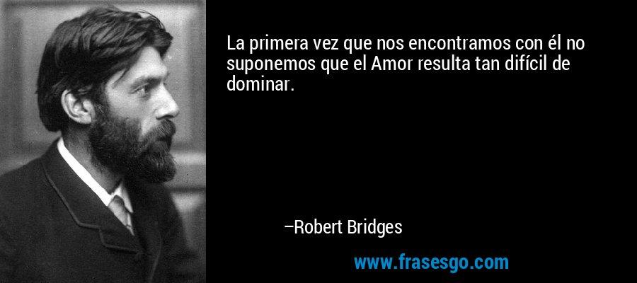 La primera vez que nos encontramos con él no suponemos que el Amor resulta tan difícil de dominar. – Robert Bridges