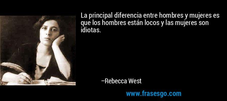 La principal diferencia entre hombres y mujeres es que los hombres están locos y las mujeres son idiotas. – Rebecca West
