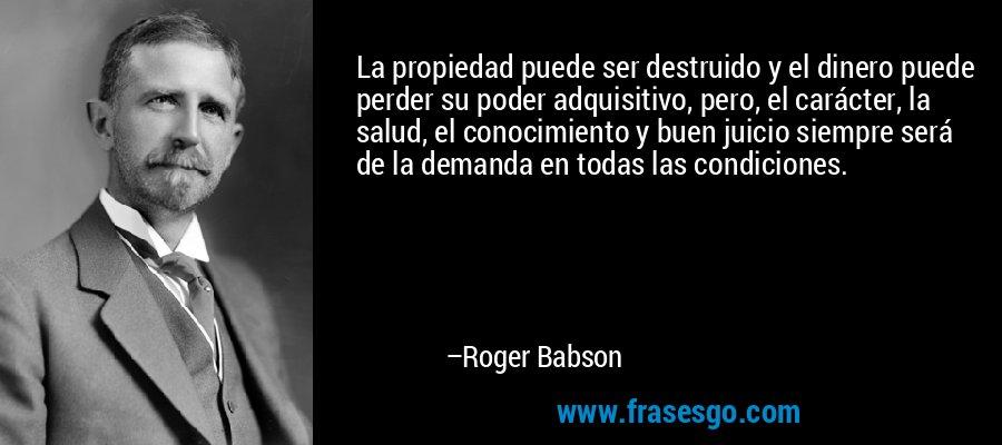 La propiedad puede ser destruido y el dinero puede perder su poder adquisitivo, pero, el carácter, la salud, el conocimiento y buen juicio siempre será de la demanda en todas las condiciones. – Roger Babson