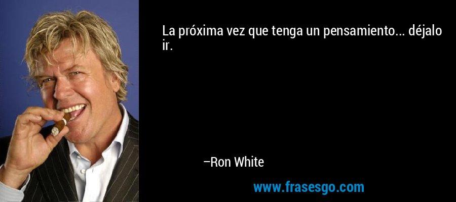 La próxima vez que tenga un pensamiento... déjalo ir. – Ron White