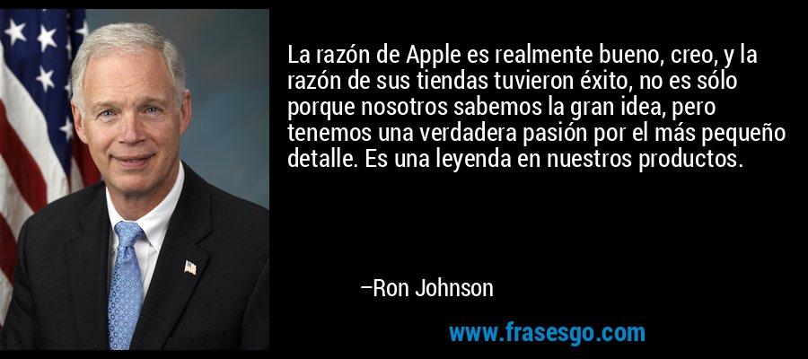 La razón de Apple es realmente bueno, creo, y la razón de sus tiendas tuvieron éxito, no es sólo porque nosotros sabemos la gran idea, pero tenemos una verdadera pasión por el más pequeño detalle. Es una leyenda en nuestros productos. – Ron Johnson