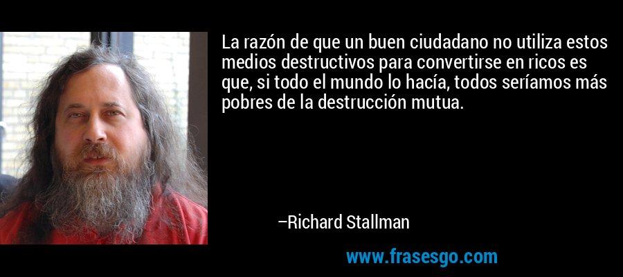 La razón de que un buen ciudadano no utiliza estos medios destructivos para convertirse en ricos es que, si todo el mundo lo hacía, todos seríamos más pobres de la destrucción mutua. – Richard Stallman