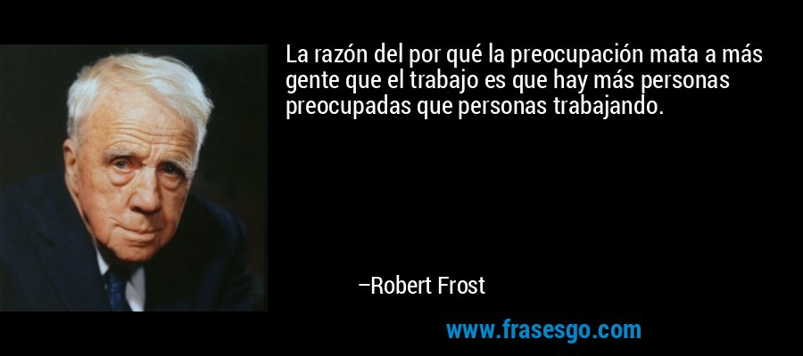 La razón del por qué la preocupación mata a más gente que el trabajo es que hay más personas preocupadas que personas trabajando. – Robert Frost