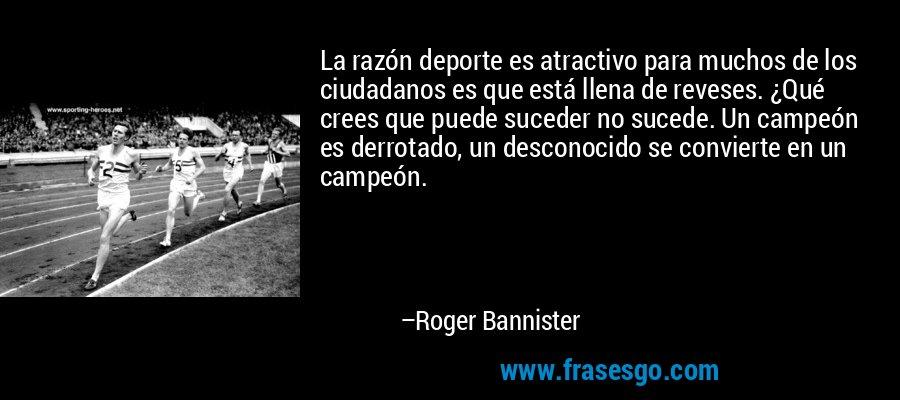 La razón deporte es atractivo para muchos de los ciudadanos es que está llena de reveses. ¿Qué crees que puede suceder no sucede. Un campeón es derrotado, un desconocido se convierte en un campeón. – Roger Bannister