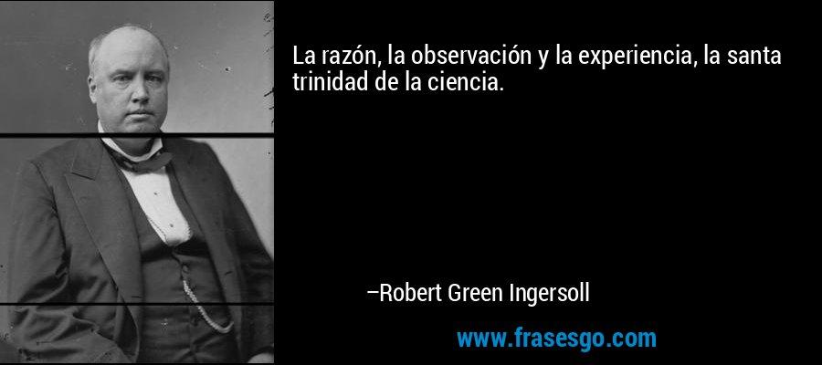 La razón, la observación y la experiencia, la santa trinidad de la ciencia. – Robert Green Ingersoll