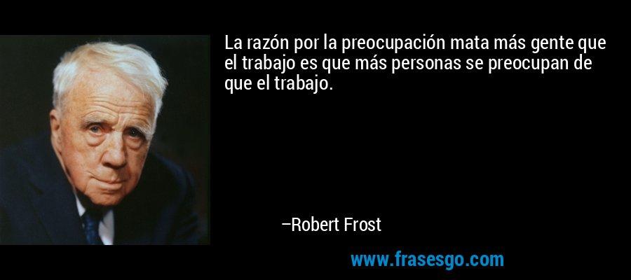 La razón por la preocupación mata más gente que el trabajo es que más personas se preocupan de que el trabajo. – Robert Frost