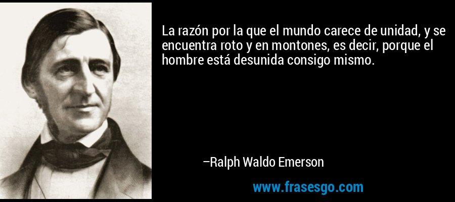 La razón por la que el mundo carece de unidad, y se encuentra roto y en montones, es decir, porque el hombre está desunida consigo mismo. – Ralph Waldo Emerson