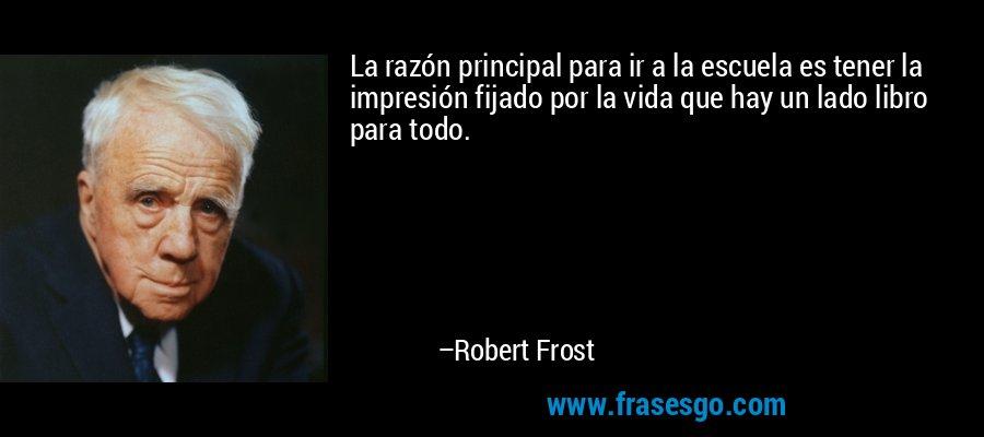 La razón principal para ir a la escuela es tener la impresión fijado por la vida que hay un lado libro para todo. – Robert Frost