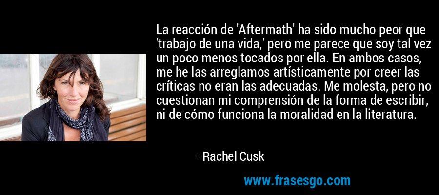 La reacción de 'Aftermath' ha sido mucho peor que 'trabajo de una vida,' pero me parece que soy tal vez un poco menos tocados por ella. En ambos casos, me he las arreglamos artísticamente por creer las críticas no eran las adecuadas. Me molesta, pero no cuestionan mi comprensión de la forma de escribir, ni de cómo funciona la moralidad en la literatura. – Rachel Cusk