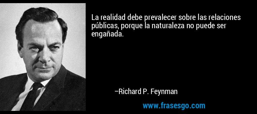 La realidad debe prevalecer sobre las relaciones públicas, porque la naturaleza no puede ser engañada. – Richard P. Feynman