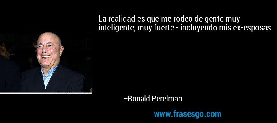 La realidad es que me rodeo de gente muy inteligente, muy fuerte - incluyendo mis ex-esposas. – Ronald Perelman