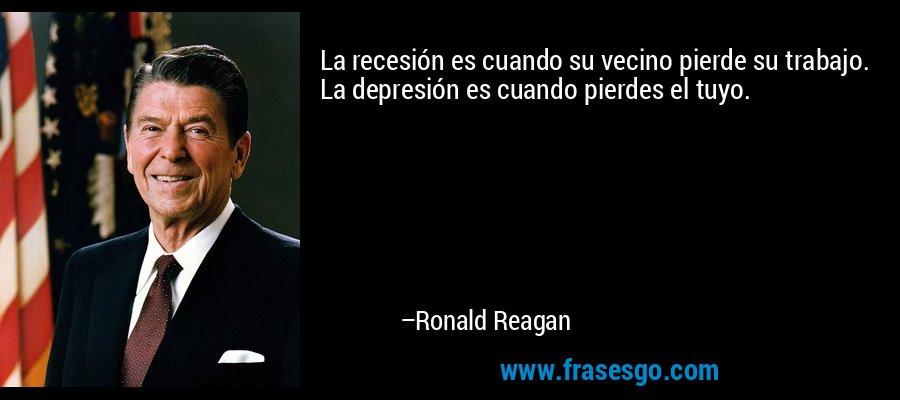 La recesión es cuando su vecino pierde su trabajo. La depresión es cuando pierdes el tuyo. – Ronald Reagan