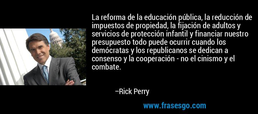 La reforma de la educación pública, la reducción de impuestos de propiedad, la fijación de adultos y servicios de protección infantil y financiar nuestro presupuesto todo puede ocurrir cuando los demócratas y los republicanos se dedican a consenso y la cooperación - no el cinismo y el combate. – Rick Perry