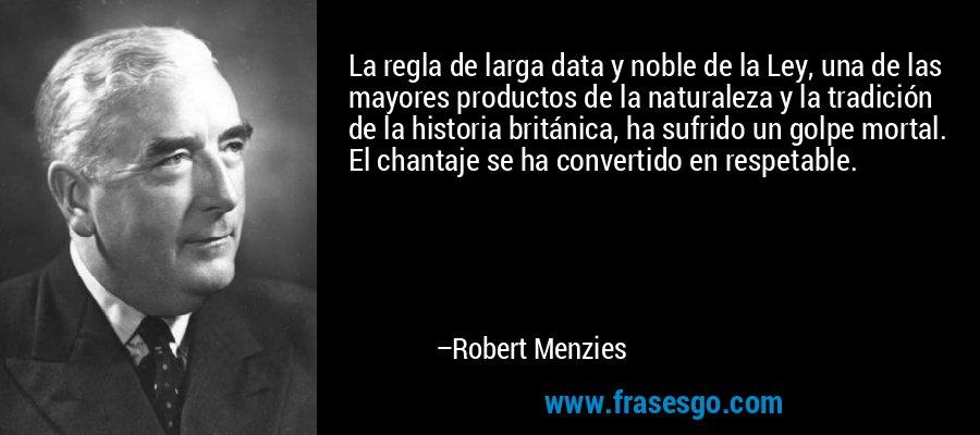 La regla de larga data y noble de la Ley, una de las mayores productos de la naturaleza y la tradición de la historia británica, ha sufrido un golpe mortal. El chantaje se ha convertido en respetable. – Robert Menzies
