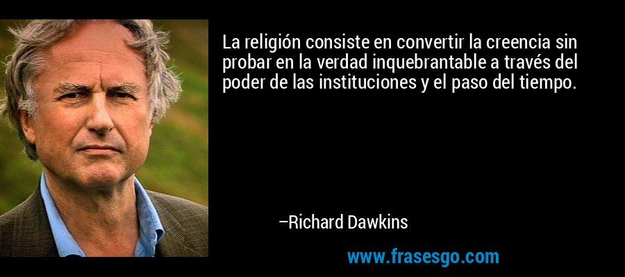 La religión consiste en convertir la creencia sin probar en la verdad inquebrantable a través del poder de las instituciones y el paso del tiempo. – Richard Dawkins