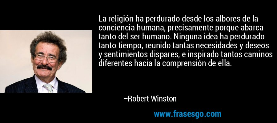 La religión ha perdurado desde los albores de la conciencia humana, precisamente porque abarca tanto del ser humano. Ninguna idea ha perdurado tanto tiempo, reunido tantas necesidades y deseos y sentimientos dispares, e inspirado tantos caminos diferentes hacia la comprensión de ella. – Robert Winston