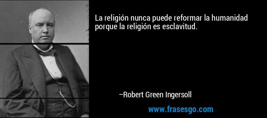 La religión nunca puede reformar la humanidad porque la religión es esclavitud. – Robert Green Ingersoll