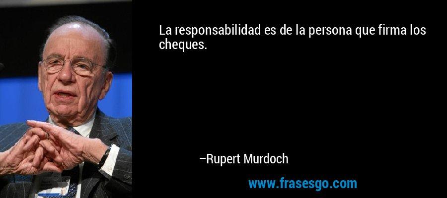 La responsabilidad es de la persona que firma los cheques. – Rupert Murdoch