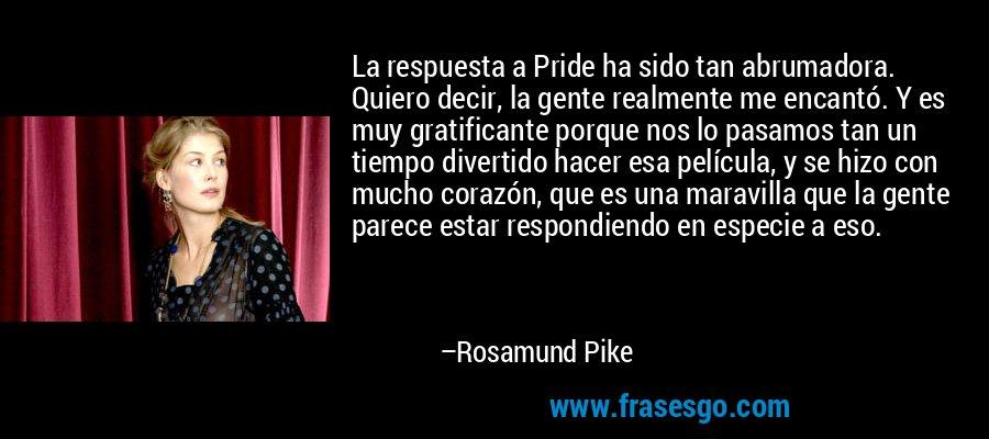 La respuesta a Pride ha sido tan abrumadora. Quiero decir, la gente realmente me encantó. Y es muy gratificante porque nos lo pasamos tan un tiempo divertido hacer esa película, y se hizo con mucho corazón, que es una maravilla que la gente parece estar respondiendo en especie a eso. – Rosamund Pike