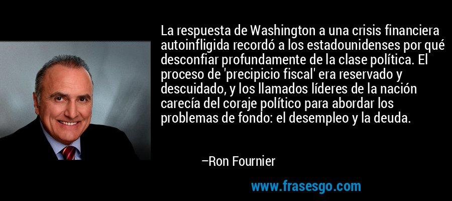 La respuesta de Washington a una crisis financiera autoinfligida recordó a los estadounidenses por qué desconfiar profundamente de la clase política. El proceso de 'precipicio fiscal' era reservado y descuidado, y los llamados líderes de la nación carecía del coraje político para abordar los problemas de fondo: el desempleo y la deuda. – Ron Fournier