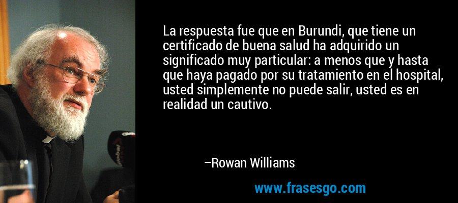 La respuesta fue que en Burundi, que tiene un certificado de buena salud ha adquirido un significado muy particular: a menos que y hasta que haya pagado por su tratamiento en el hospital, usted simplemente no puede salir, usted es en realidad un cautivo. – Rowan Williams