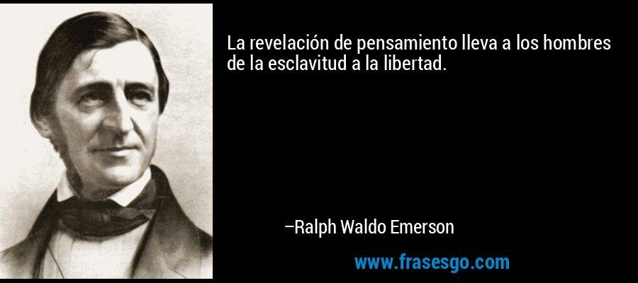 La revelación de pensamiento lleva a los hombres de la esclavitud a la libertad. – Ralph Waldo Emerson