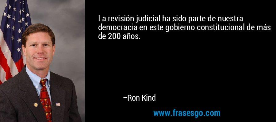 La revisión judicial ha sido parte de nuestra democracia en este gobierno constitucional de más de 200 años. – Ron Kind