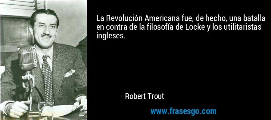 La Revolución Americana fue, de hecho, una batalla en contra de la filosofía de Locke y los utilitaristas ingleses. – Robert Trout
