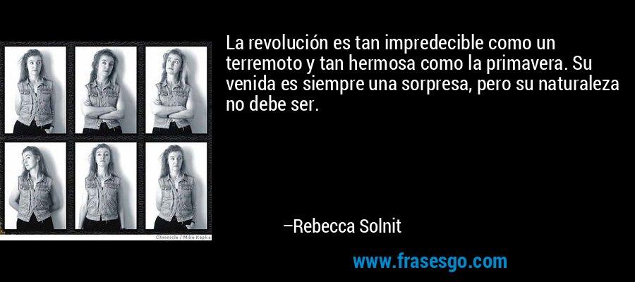 La revolución es tan impredecible como un terremoto y tan hermosa como la primavera. Su venida es siempre una sorpresa, pero su naturaleza no debe ser. – Rebecca Solnit