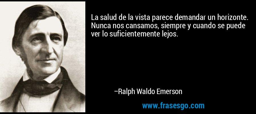 La salud de la vista parece demandar un horizonte. Nunca nos cansamos, siempre y cuando se puede ver lo suficientemente lejos. – Ralph Waldo Emerson